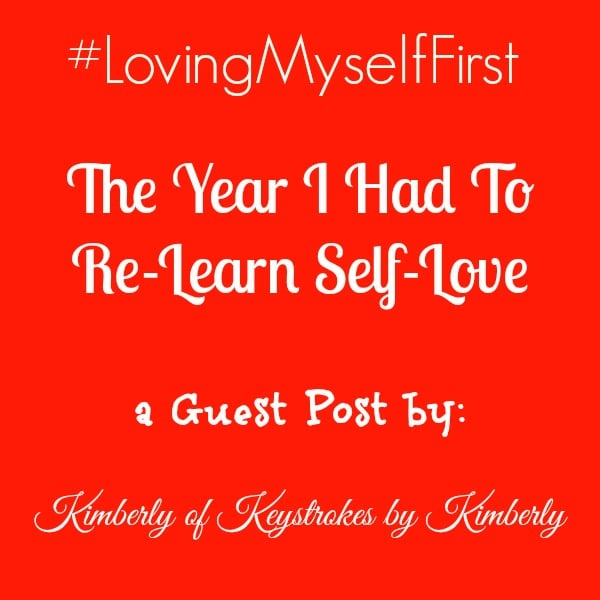 The Year I Had To Re-Learn Self Love by Kimberly of Keystrokes by Kimberly #LovingMyselfFirst