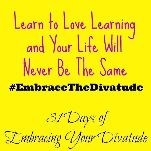 Learn Something New: Learn to Love Learning and Your Life Will Never Be The Same #EmbraceTheDivatude