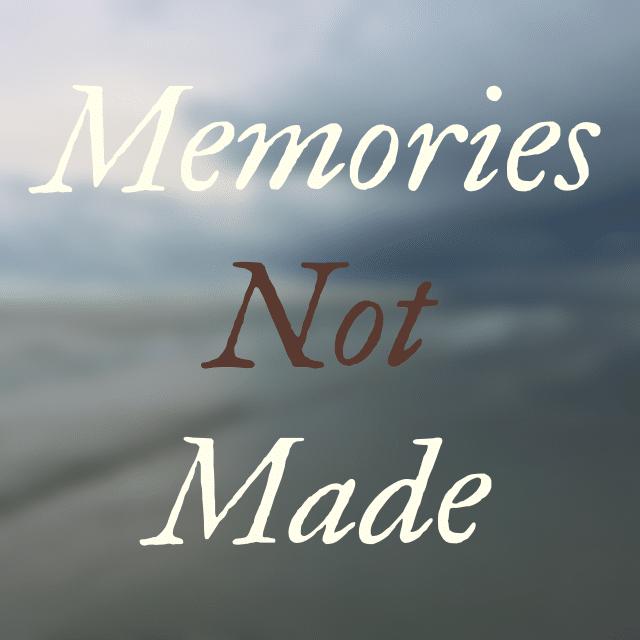 Memories Not Made