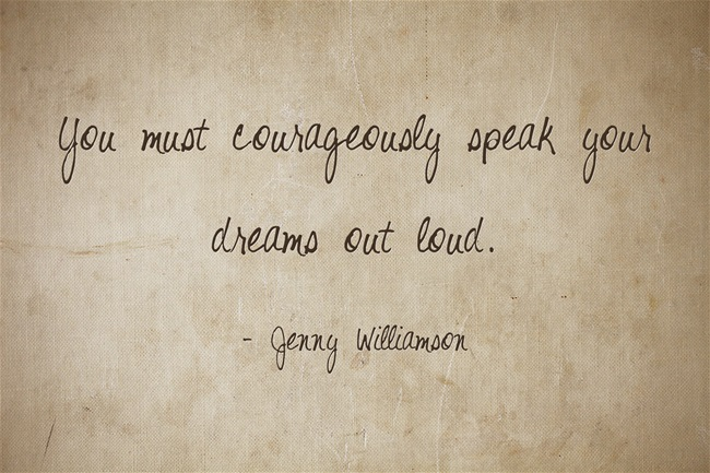 You must courageously speak your dreams out loud. ~ Jenny Williamson