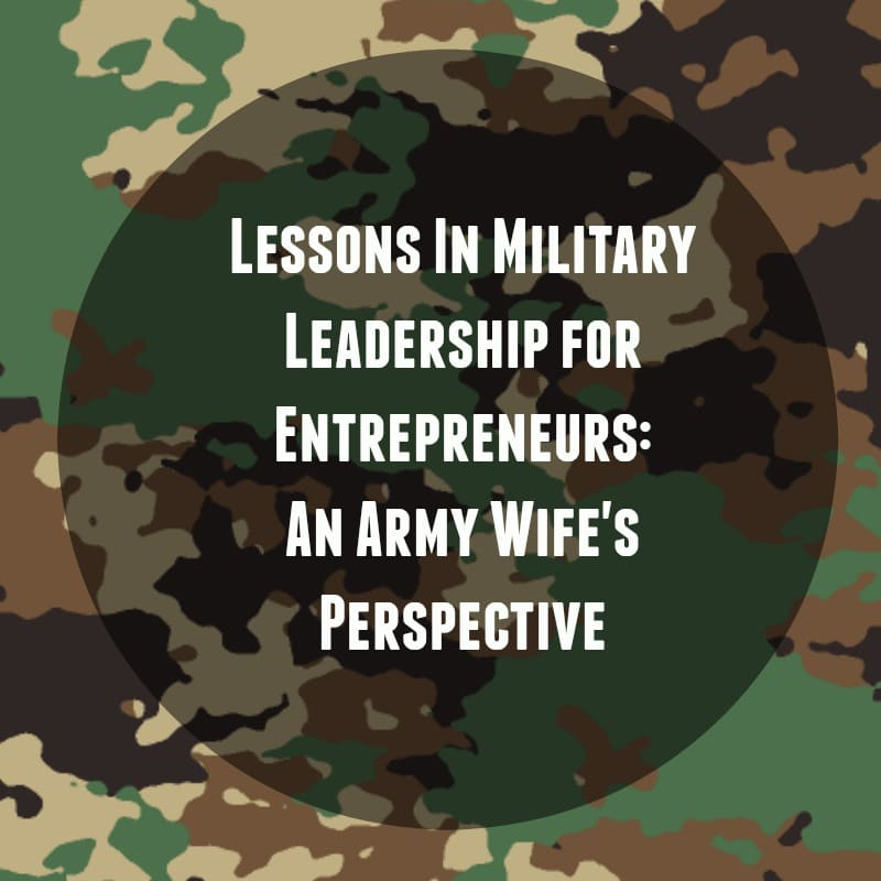 Lessons In Military Leadership for Entrepreneurs An Army Wife's Perspective