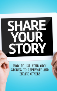 Telling Your Story: How to Use Your Own Stories to Captivate and Engage Others