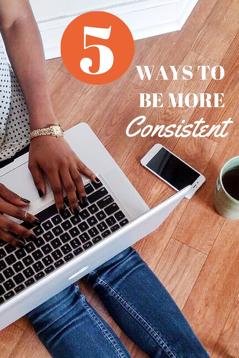 5 Ways To Be More Consistent