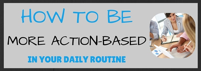 How to Be More Action-Based In Your Daily Routine