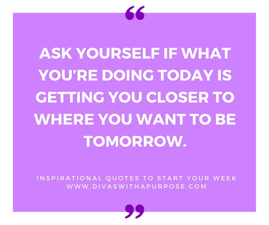 Ask yourself if what you're doing today is getting you closer to where you want to be tomorrow. | Inspirational Quotes To Start Your Week