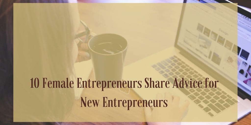 10 Female Entrepreneurs Share Advice for New Entrepreneurs