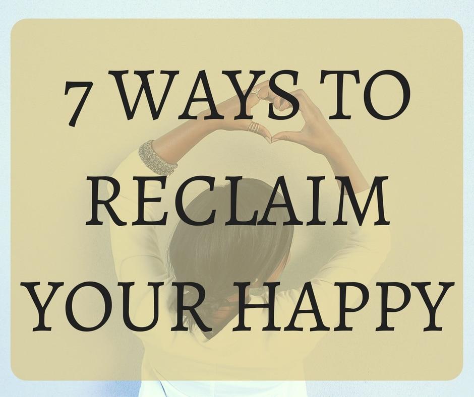 7 Ways to Reclaim Your Happy