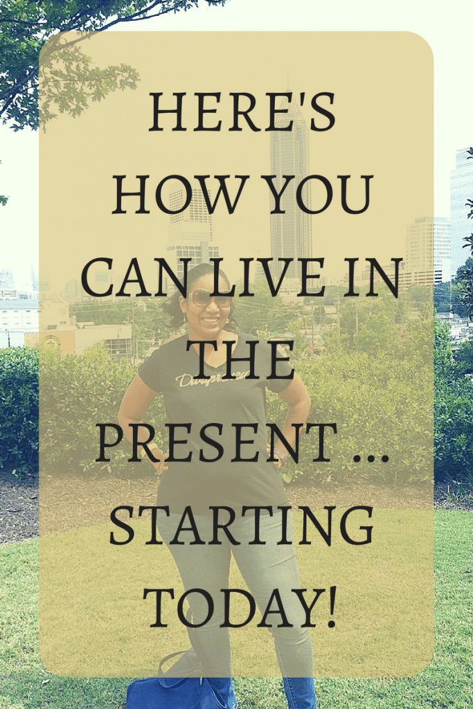 Here's How You Can Live In The Present ... Starting Today!