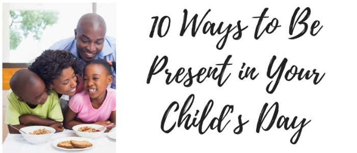 10 ways to be present in your child's day